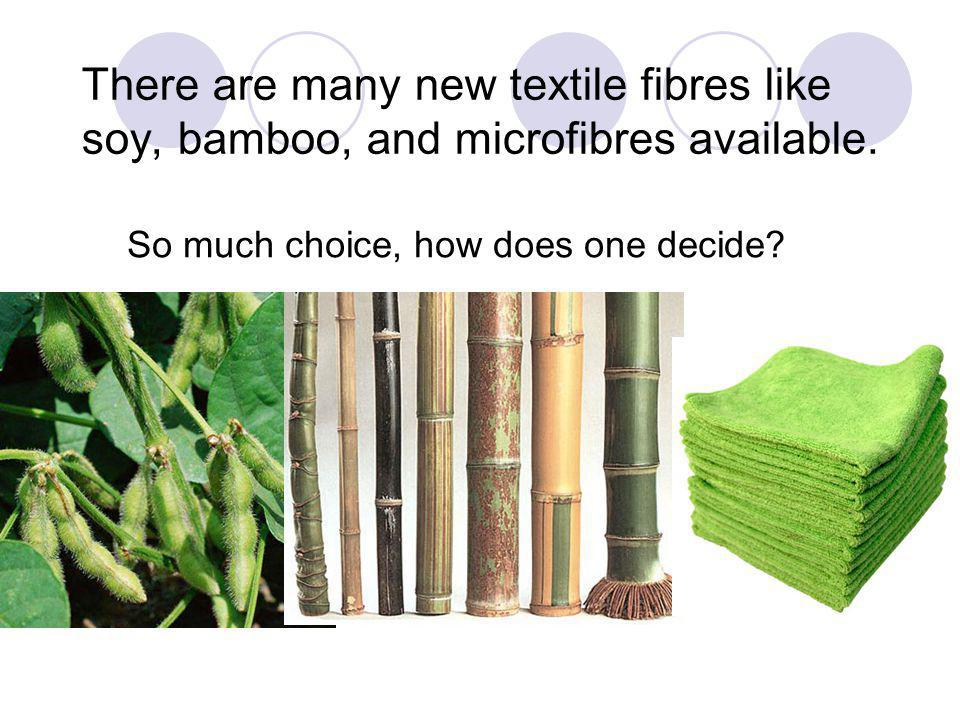 There are many new textile fibres like soy, bamboo, and microfibres available.
