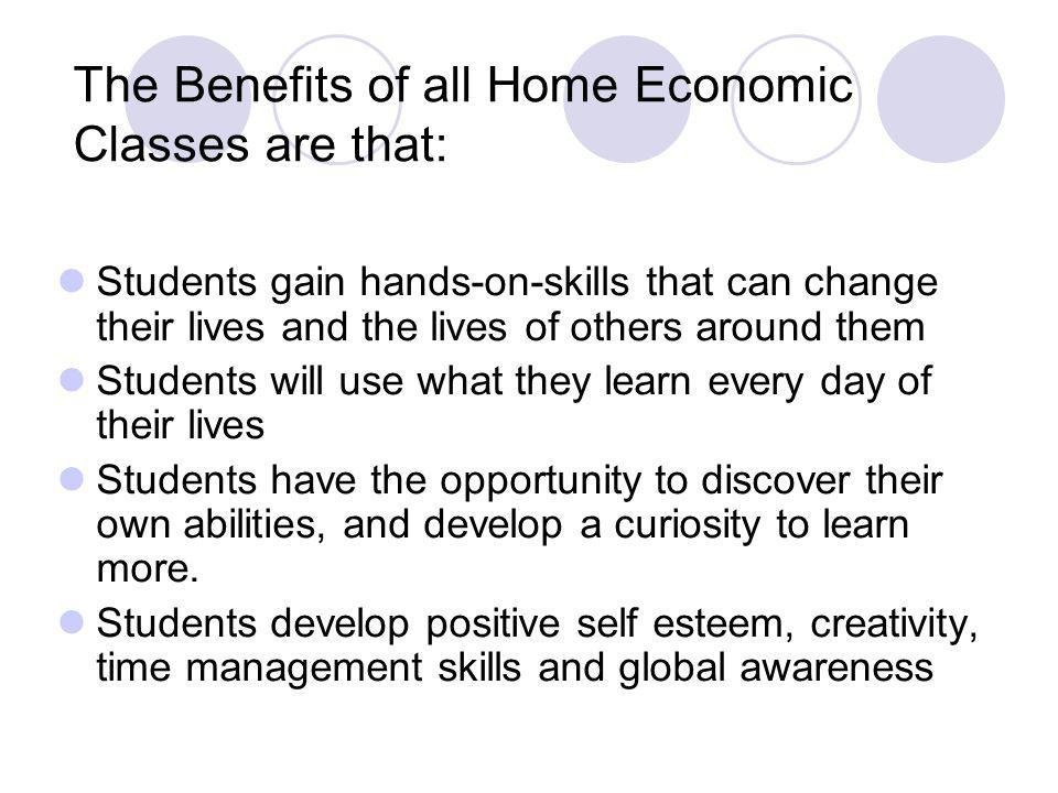 The Benefits of all Home Economic Classes are that: Students gain hands-on-skills that can change their lives and the lives of others around them Students will use what they learn every day of their lives Students have the opportunity to discover their own abilities, and develop a curiosity to learn more.