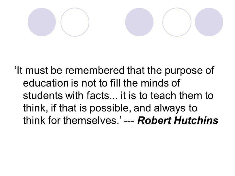 It must be remembered that the purpose of education is not to fill the minds of students with facts...