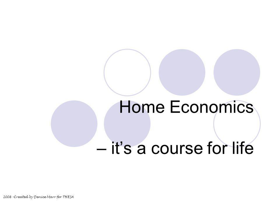 Home Economics – its a course for life 2008 -Created by Denice Marr for THESA