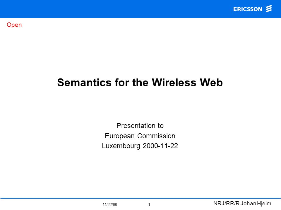 Open 11/22/00 NRJ/RR/R Johan Hjelm 1 Semantics for the Wireless Web Presentation to European Commission Luxembourg 2000-11-22