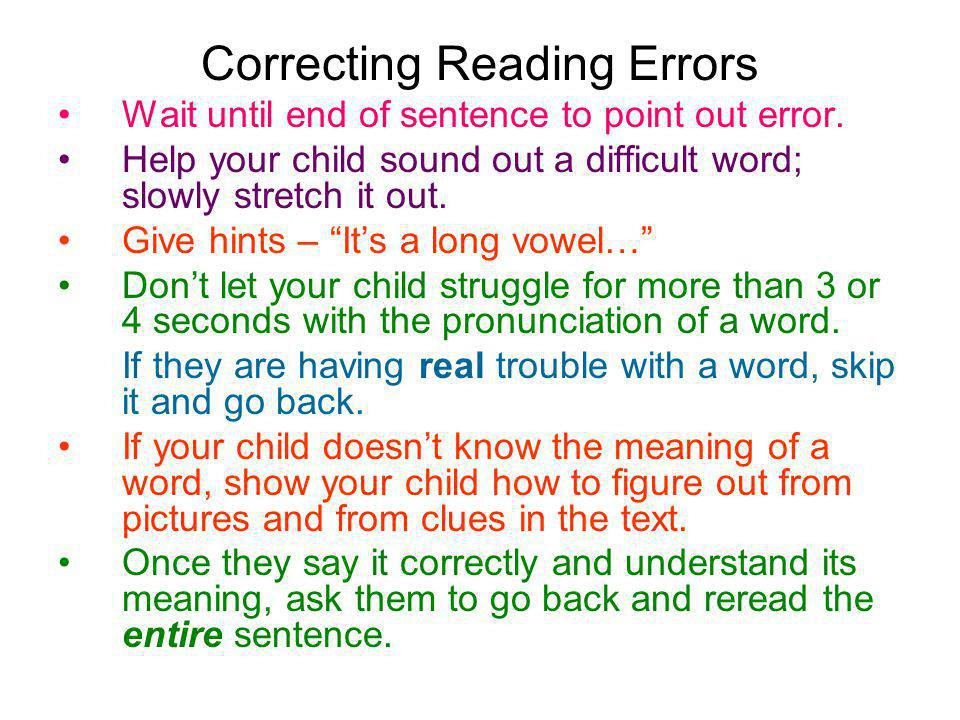 Correcting Reading Errors Wait until end of sentence to point out error. Help your child sound out a difficult word; slowly stretch it out. Give hints