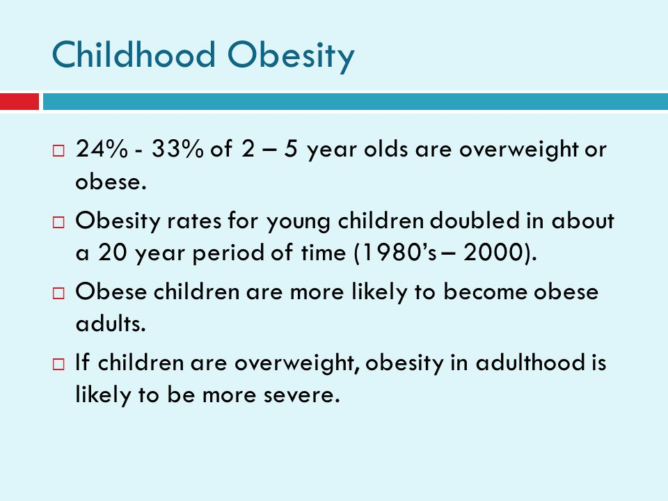 Childhood Obesity 24% - 33% of 2 – 5 year olds are overweight or obese.