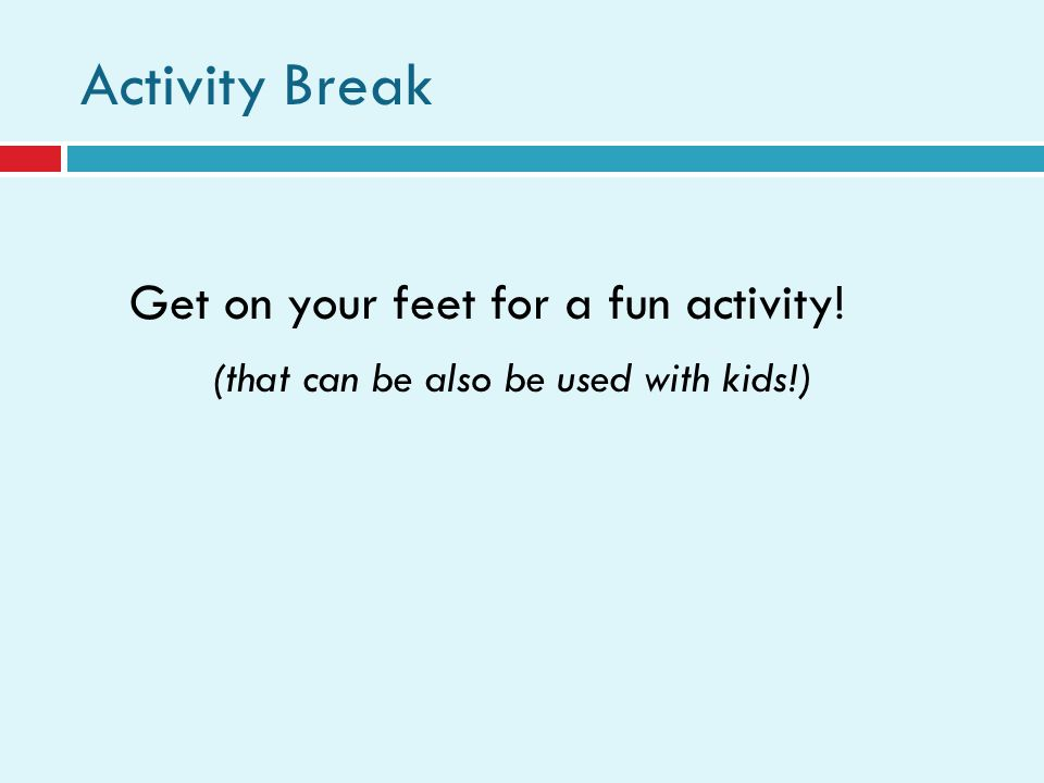 Activity Break Get on your feet for a fun activity! (that can be also be used with kids!)