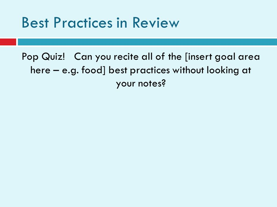 Best Practices in Review Pop Quiz. Can you recite all of the [insert goal area here – e.g.