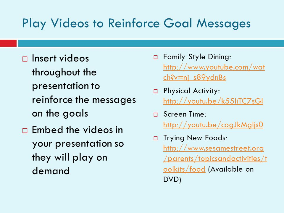 Play Videos to Reinforce Goal Messages Insert videos throughout the presentation to reinforce the messages on the goals Embed the videos in your presentation so they will play on demand Family Style Dining: http://www.youtube.com/wat ch?v=nj_s89ydnBs http://www.youtube.com/wat ch?v=nj_s89ydnBs Physical Activity: http://youtu.be/k55liTC7sGI http://youtu.be/k55liTC7sGI Screen Time: http://youtu.be/cogJkMgIjs0 http://youtu.be/cogJkMgIjs0 Trying New Foods: http://www.sesamestreet.org /parents/topicsandactivities/t oolkits/food (Available on DVD) http://www.sesamestreet.org /parents/topicsandactivities/t oolkits/food