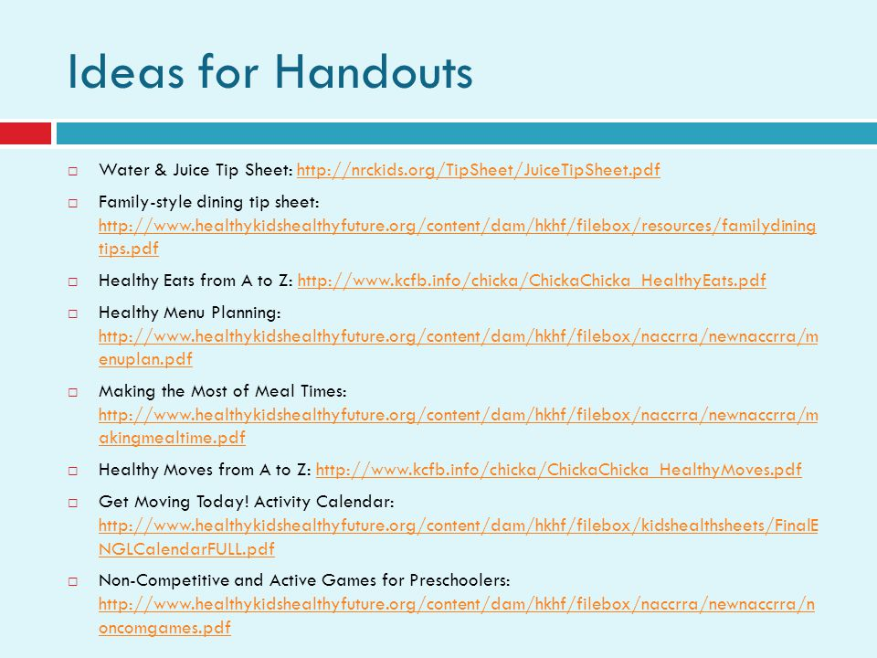 Ideas for Handouts Water & Juice Tip Sheet: http://nrckids.org/TipSheet/JuiceTipSheet.pdfhttp://nrckids.org/TipSheet/JuiceTipSheet.pdf Family-style dining tip sheet: http://www.healthykidshealthyfuture.org/content/dam/hkhf/filebox/resources/familydining tips.pdf http://www.healthykidshealthyfuture.org/content/dam/hkhf/filebox/resources/familydining tips.pdf Healthy Eats from A to Z: http://www.kcfb.info/chicka/ChickaChicka_HealthyEats.pdfhttp://www.kcfb.info/chicka/ChickaChicka_HealthyEats.pdf Healthy Menu Planning: http://www.healthykidshealthyfuture.org/content/dam/hkhf/filebox/naccrra/newnaccrra/m enuplan.pdf http://www.healthykidshealthyfuture.org/content/dam/hkhf/filebox/naccrra/newnaccrra/m enuplan.pdf Making the Most of Meal Times: http://www.healthykidshealthyfuture.org/content/dam/hkhf/filebox/naccrra/newnaccrra/m akingmealtime.pdf http://www.healthykidshealthyfuture.org/content/dam/hkhf/filebox/naccrra/newnaccrra/m akingmealtime.pdf Healthy Moves from A to Z: http://www.kcfb.info/chicka/ChickaChicka_HealthyMoves.pdfhttp://www.kcfb.info/chicka/ChickaChicka_HealthyMoves.pdf Get Moving Today.