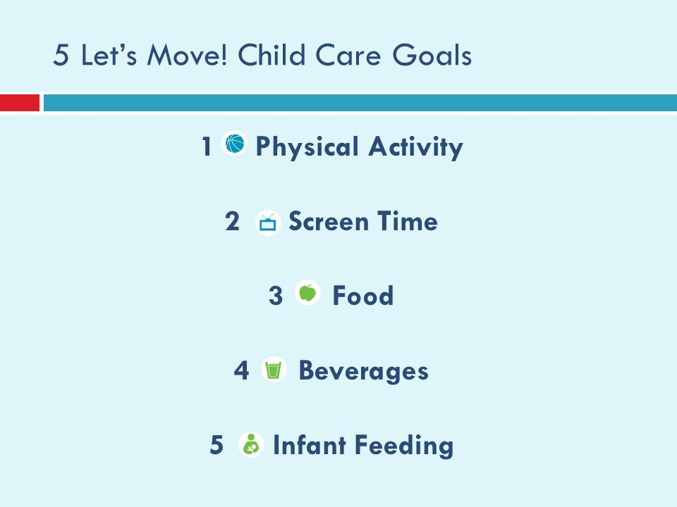 5 Lets Move! Child Care Goals 1 Physical Activity 2 Screen Time 3 Food 4 Beverages 5 Infant Feeding