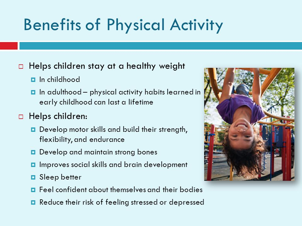 Benefits of Physical Activity Helps children stay at a healthy weight In childhood In adulthood – physical activity habits learned in early childhood can last a lifetime Helps children: Develop motor skills and build their strength, flexibility, and endurance Develop and maintain strong bones Improves social skills and brain development Sleep better Feel confident about themselves and their bodies Reduce their risk of feeling stressed or depressed