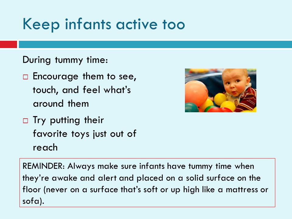 Keep infants active too During tummy time: Encourage them to see, touch, and feel whats around them Try putting their favorite toys just out of reach REMINDER: Always make sure infants have tummy time when theyre awake and alert and placed on a solid surface on the floor (never on a surface thats soft or up high like a mattress or sofa).