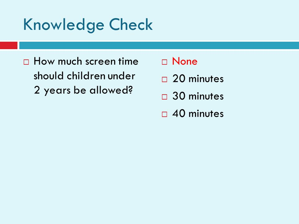 Knowledge Check How much screen time should children under 2 years be allowed.