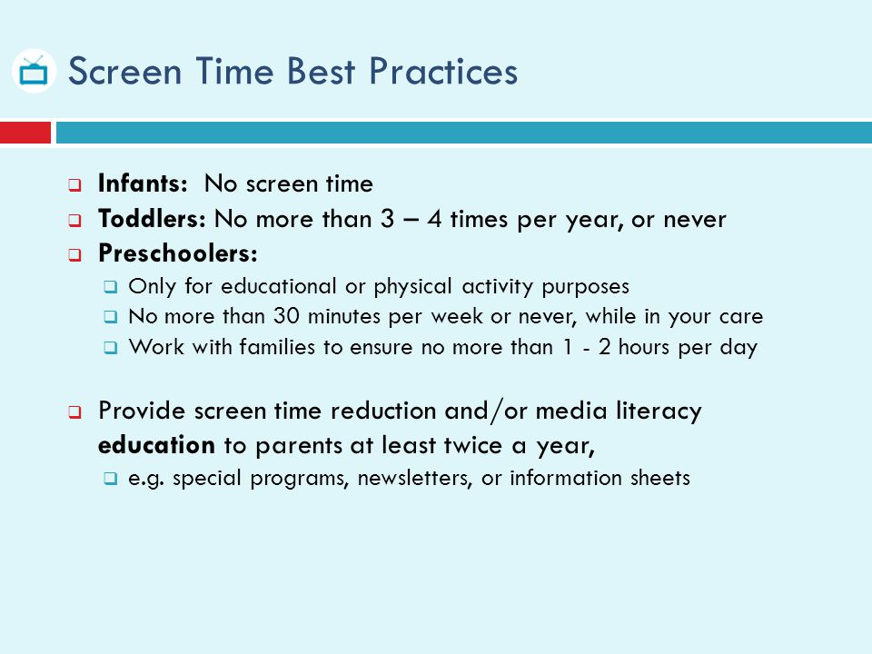 Screen Time Best Practices Infants: No screen time Toddlers: No more than 3 – 4 times per year, or never Preschoolers: Only for educational or physical activity purposes No more than 30 minutes per week or never, while in your care Work with families to ensure no more than 1 - 2 hours per day Provide screen time reduction and/or media literacy education to parents at least twice a year, e.g.