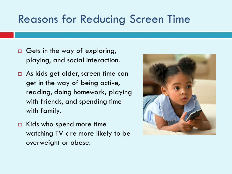Reasons for Reducing Screen Time Gets in the way of exploring, playing, and social interaction.