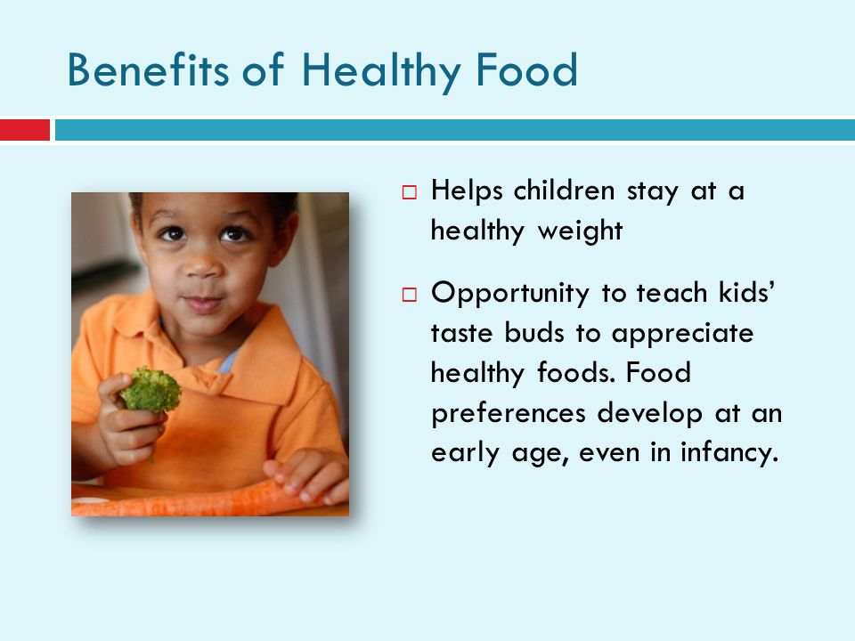 Benefits of Healthy Food Helps children stay at a healthy weight Opportunity to teach kids taste buds to appreciate healthy foods.