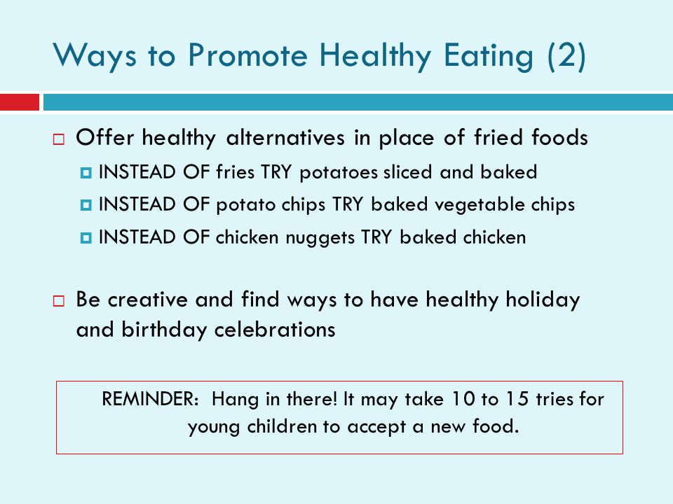 Ways to Promote Healthy Eating (2) Offer healthy alternatives in place of fried foods INSTEAD OF fries TRY potatoes sliced and baked INSTEAD OF potato chips TRY baked vegetable chips INSTEAD OF chicken nuggets TRY baked chicken Be creative and find ways to have healthy holiday and birthday celebrations REMINDER: Hang in there.
