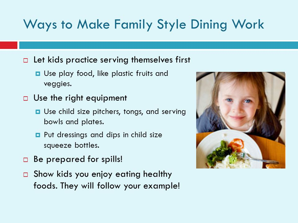 Ways to Make Family Style Dining Work Let kids practice serving themselves first Use play food, like plastic fruits and veggies.