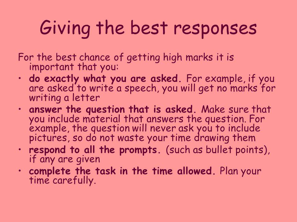 Giving the best responses For the best chance of getting high marks it is important that you: do exactly what you are asked. For example, if you are a