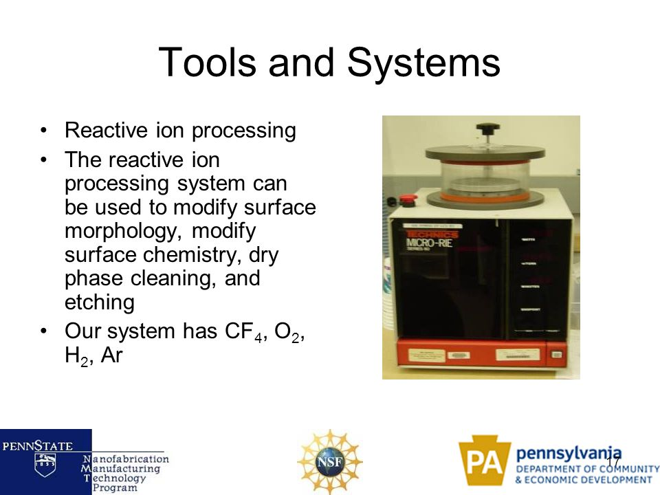 17 Tools and Systems Reactive ion processing The reactive ion processing system can be used to modify surface morphology, modify surface chemistry, dr