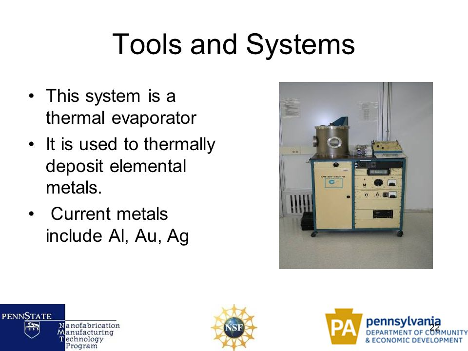 22 Tools and Systems This system is a thermal evaporator It is used to thermally deposit elemental metals. Current metals include Al, Au, Ag