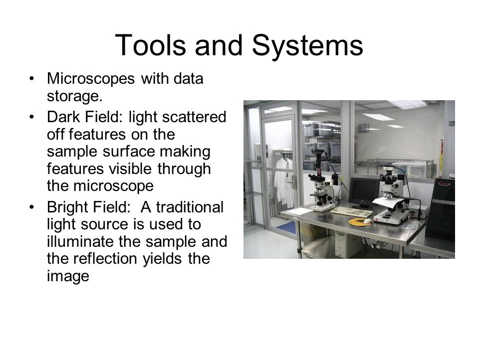 Tools and Systems Microscopes with data storage. Dark Field: light scattered off features on the sample surface making features visible through the mi