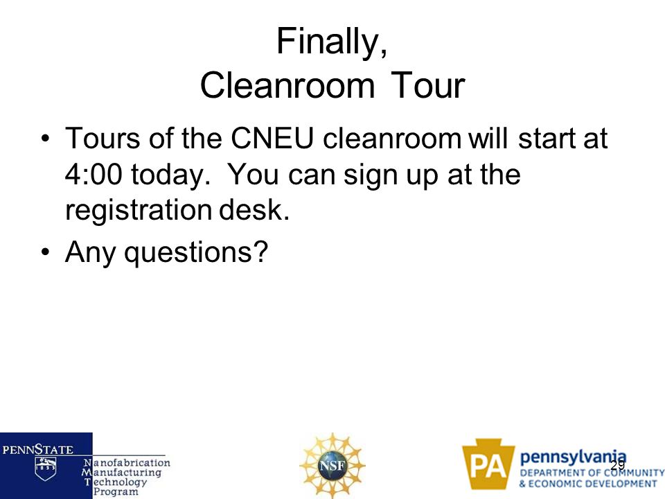 29 Finally, Cleanroom Tour Tours of the CNEU cleanroom will start at 4:00 today. You can sign up at the registration desk. Any questions?