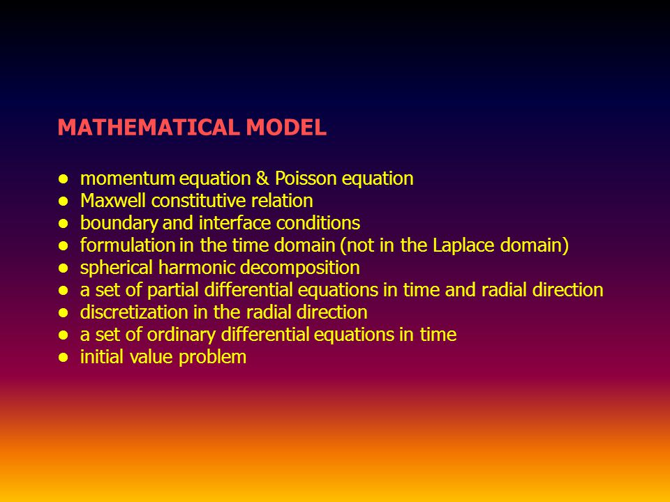 MATHEMATICAL MODEL momentum equation & Poisson equation Maxwell constitutive relation boundary and interface conditions formulation in the time domain (not in the Laplace domain) spherical harmonic decomposition a set of partial differential equations in time and radial direction discretization in the radial direction a set of ordinary differential equations in time initial value problem