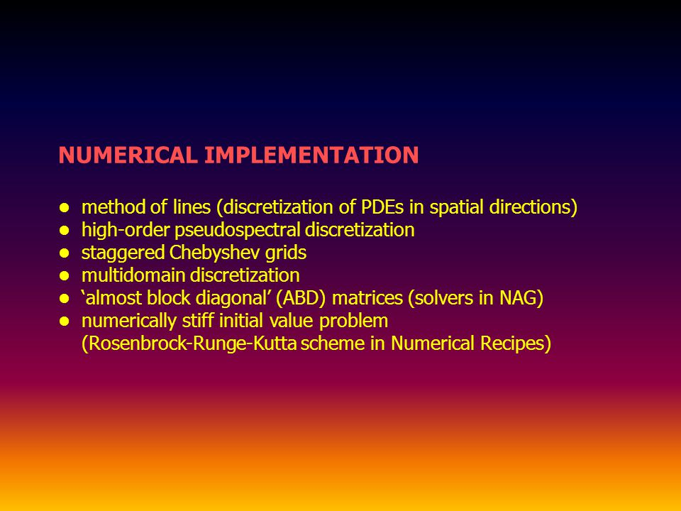 NUMERICAL IMPLEMENTATION method of lines (discretization of PDEs in spatial directions) high-order pseudospectral discretization staggered Chebyshev grids multidomain discretization almost block diagonal (ABD) matrices (solvers in NAG) numerically stiff initial value problem (Rosenbrock-Runge-Kutta scheme in Numerical Recipes)