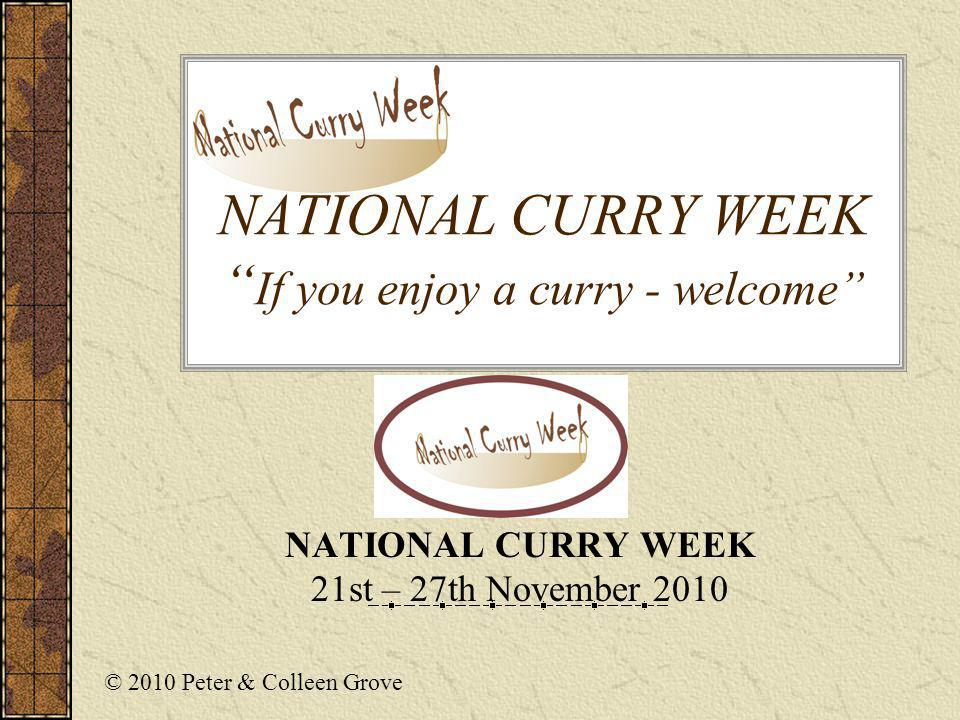 NATIONAL CURRY WEEK If you enjoy a curry - welcome NATIONAL CURRY WEEK 21st – 27th November 2010 © 2010 Peter & Colleen Grove