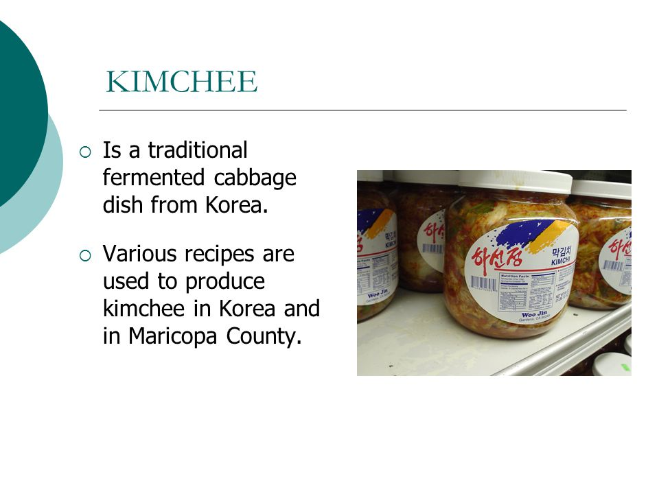KIMCHEE Is a traditional fermented cabbage dish from Korea. Various recipes are used to produce kimchee in Korea and in Maricopa County.