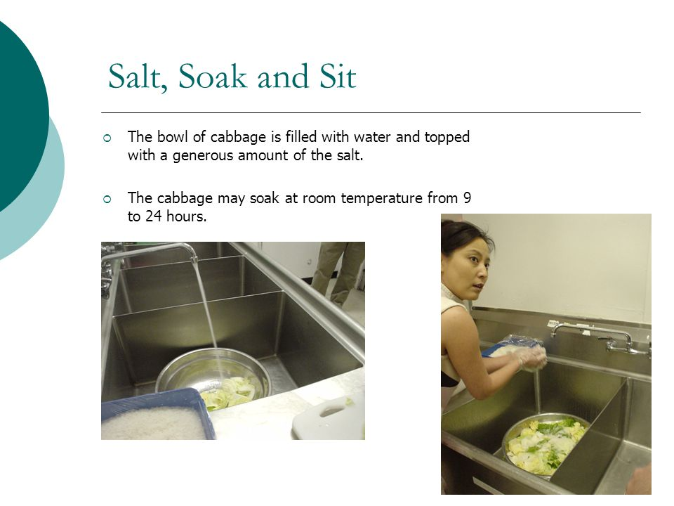 Salt, Soak and Sit The bowl of cabbage is filled with water and topped with a generous amount of the salt. The cabbage may soak at room temperature fr
