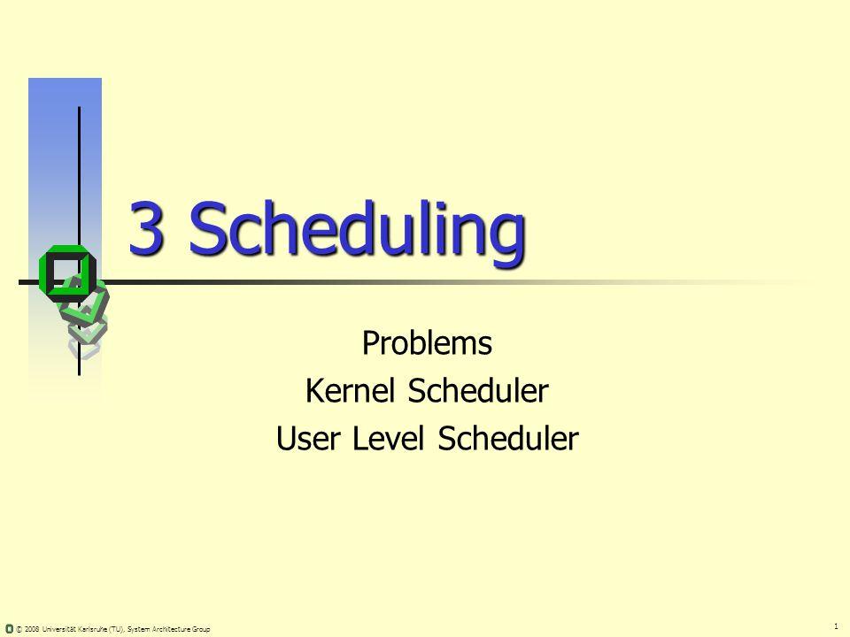 1 © 2008 Universität Karlsruhe (TU), System Architecture Group 3 Scheduling Problems Kernel Scheduler User Level Scheduler