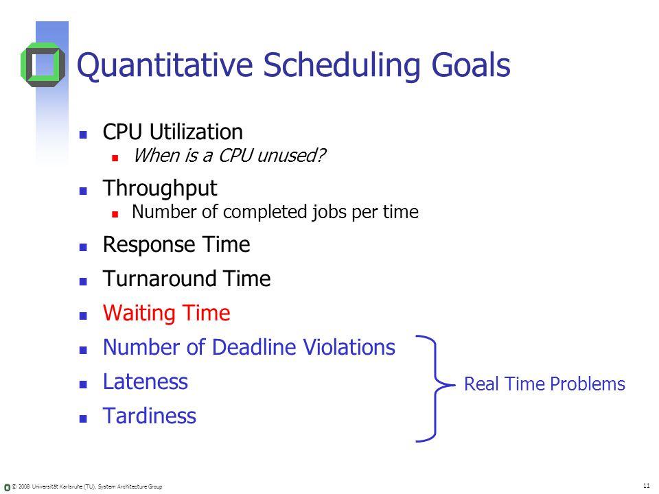 © 2008 Universität Karlsruhe (TU), System Architecture Group 11 Quantitative Scheduling Goals CPU Utilization When is a CPU unused? Throughput Number