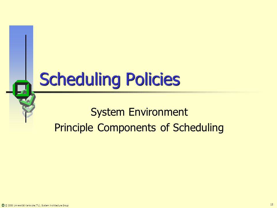 15 © 2008 Universität Karlsruhe (TU), System Architecture Group Scheduling Policies System Environment Principle Components of Scheduling