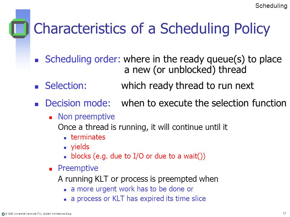 © 2008 Universität Karlsruhe (TU), System Architecture Group 17 Scheduling Characteristics of a Scheduling Policy Scheduling order: where in the ready queue(s) to place a new (or unblocked) thread Selection: which ready thread to run next Decision mode: when to execute the selection function Non preemptive Once a thread is running, it will continue until it terminates yields blocks (e.g.