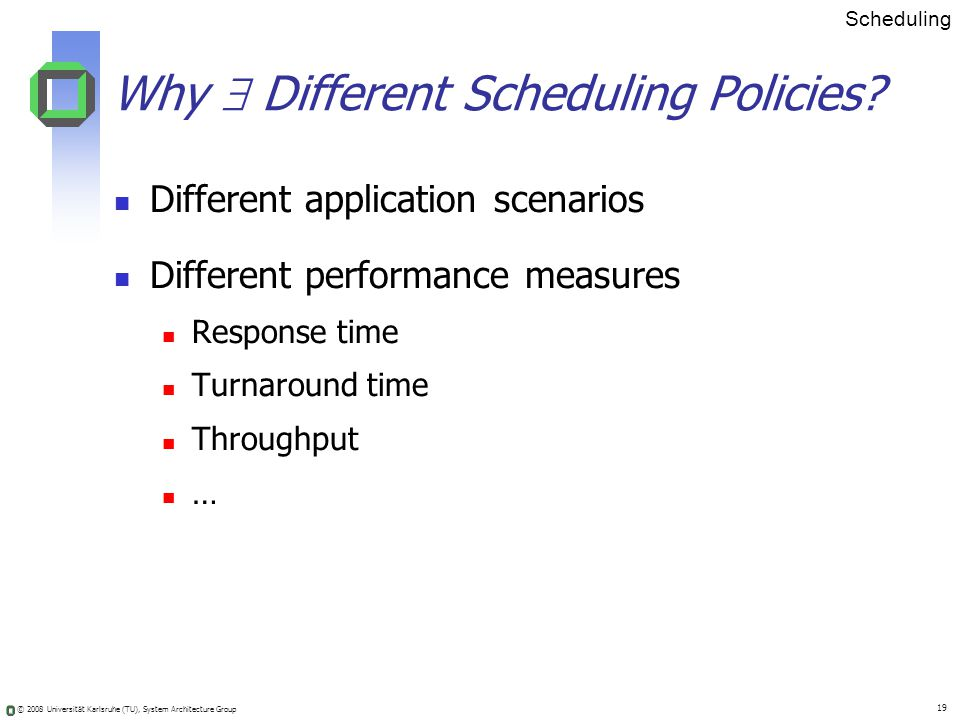 © 2008 Universität Karlsruhe (TU), System Architecture Group 19 Why Different Scheduling Policies.