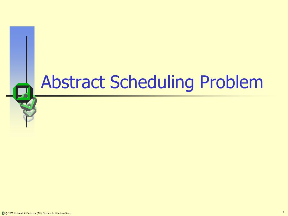 5 © 2008 Universität Karlsruhe (TU), System Architecture Group Abstract Scheduling Problem