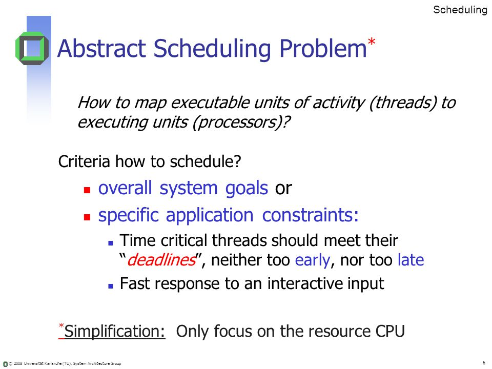 © 2008 Universität Karlsruhe (TU), System Architecture Group 6 Scheduling * Simplification: Only focus on the resource CPU Abstract Scheduling Problem * How to map executable units of activity (threads) to executing units (processors).