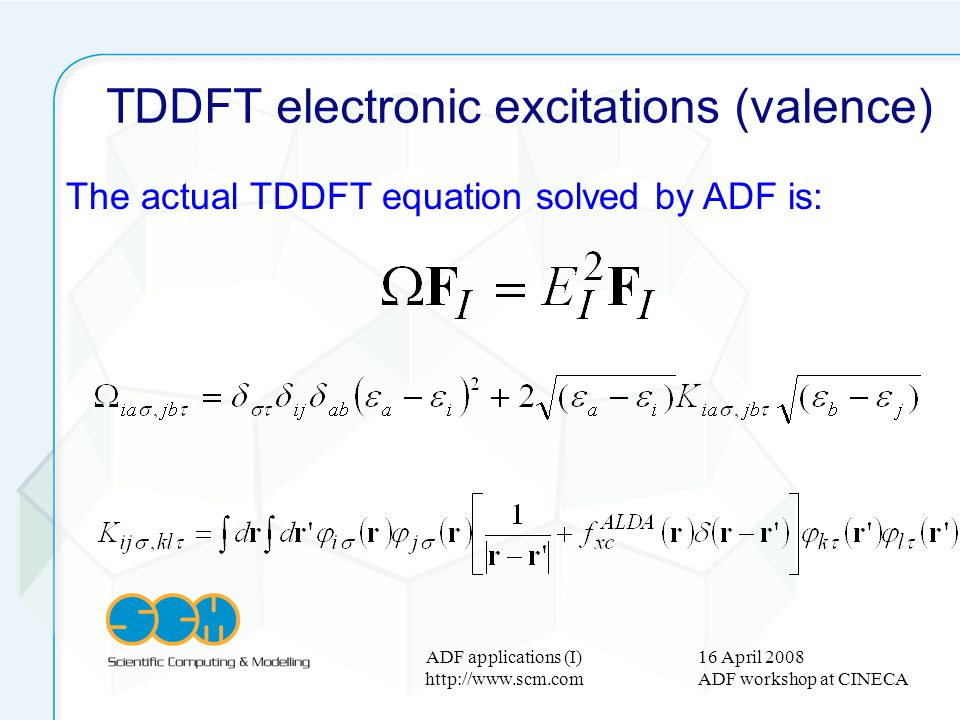 16 April 2008 ADF workshop at CINECA ADF applications (I) http://www.scm.com TDDFT electronic excitations (valence) The actual TDDFT equation solved b