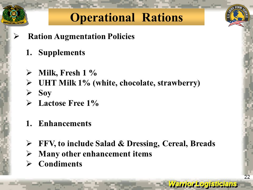 Warrior Logisticians 22 Operational Rations Ration Augmentation Policies 1.Supplements Milk, Fresh 1 % UHT Milk 1% (white, chocolate, strawberry) Soy