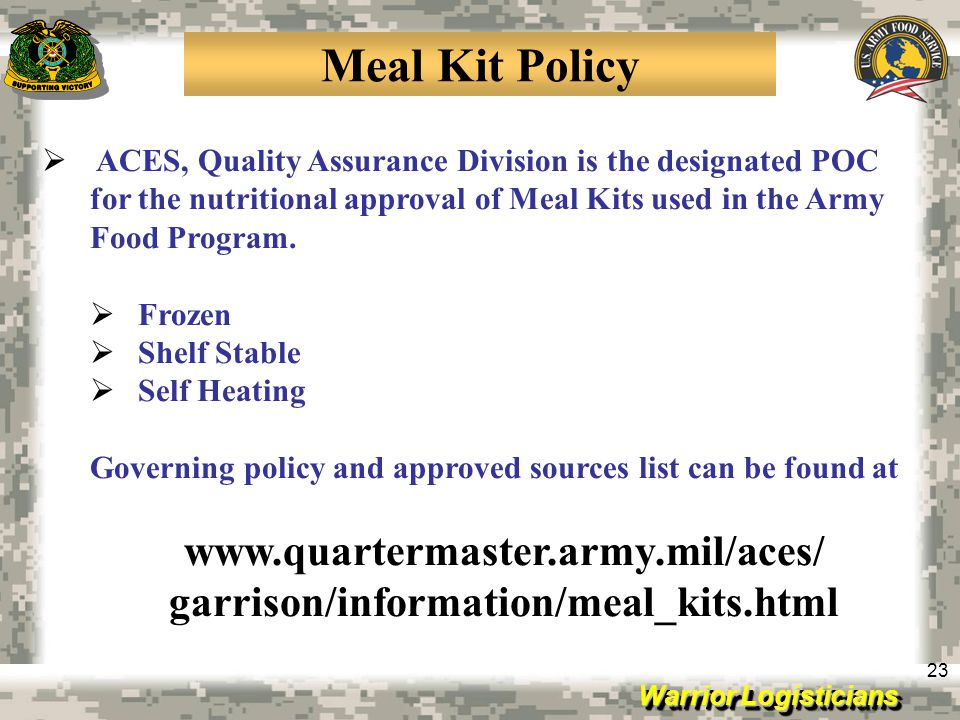 Warrior Logisticians 23 Meal Kit Policy ACES, Quality Assurance Division is the designated POC for the nutritional approval of Meal Kits used in the A