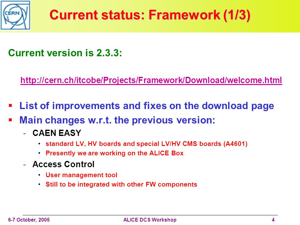 6-7 October, 2005ALICE DCS Workshop4 Current status: Framework (1/3) Current version is 2.3.3: http://cern.ch/itcobe/Projects/Framework/Download/welcome.html List of improvements and fixes on the download page Main changes w.r.t.