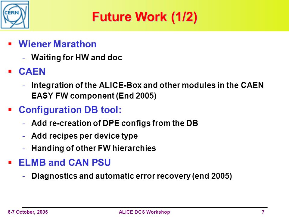 6-7 October, 2005ALICE DCS Workshop7 Future Work (1/2) Wiener Marathon -Waiting for HW and doc CAEN -Integration of the ALICE-Box and other modules in the CAEN EASY FW component (End 2005) Configuration DB tool: -Add re-creation of DPE configs from the DB -Add recipes per device type -Handing of other FW hierarchies ELMB and CAN PSU -Diagnostics and automatic error recovery (end 2005)