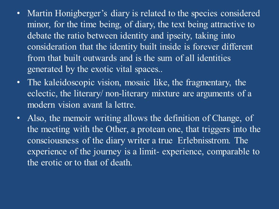 Martin Honigbergers diary is related to the species considered minor, for the time being, of diary, the text being attractive to debate the ratio between identity and ipseity, taking into consideration that the identity built inside is forever different from that built outwards and is the sum of all identities generated by the exotic vital spaces..