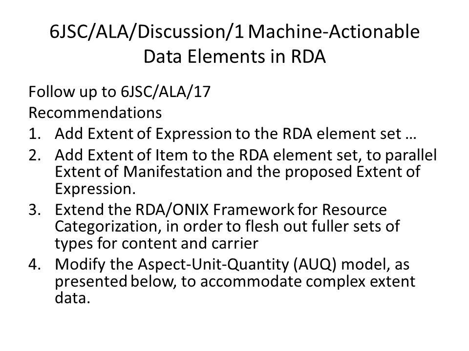 6JSC/ALA/Discussion/1 Machine-Actionable Data Elements in RDA Follow up to 6JSC/ALA/17 Recommendations 1.Add Extent of Expression to the RDA element set … 2.Add Extent of Item to the RDA element set, to parallel Extent of Manifestation and the proposed Extent of Expression.