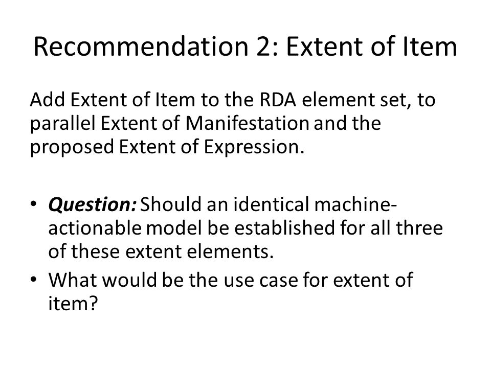 Recommendation 2: Extent of Item Add Extent of Item to the RDA element set, to parallel Extent of Manifestation and the proposed Extent of Expression.