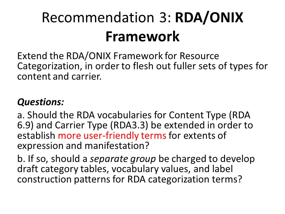 Recommendation 3: RDA/ONIX Framework Extend the RDA/ONIX Framework for Resource Categorization, in order to flesh out fuller sets of types for content and carrier.
