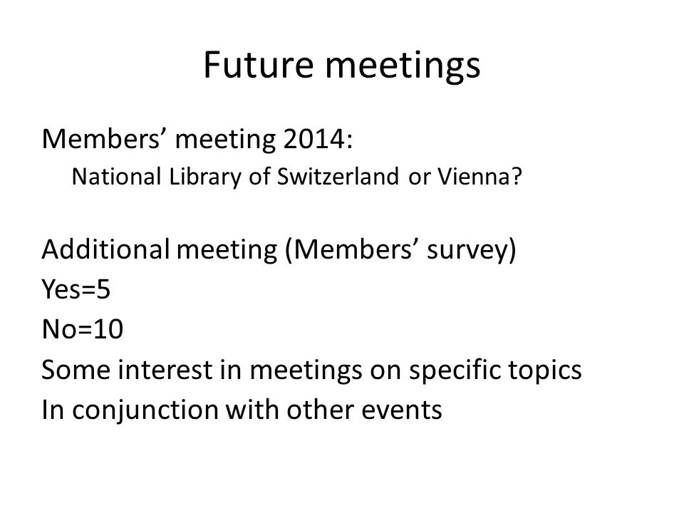 Future meetings Members meeting 2014: National Library of Switzerland or Vienna? Additional meeting (Members survey) Yes=5 No=10 Some interest in meet