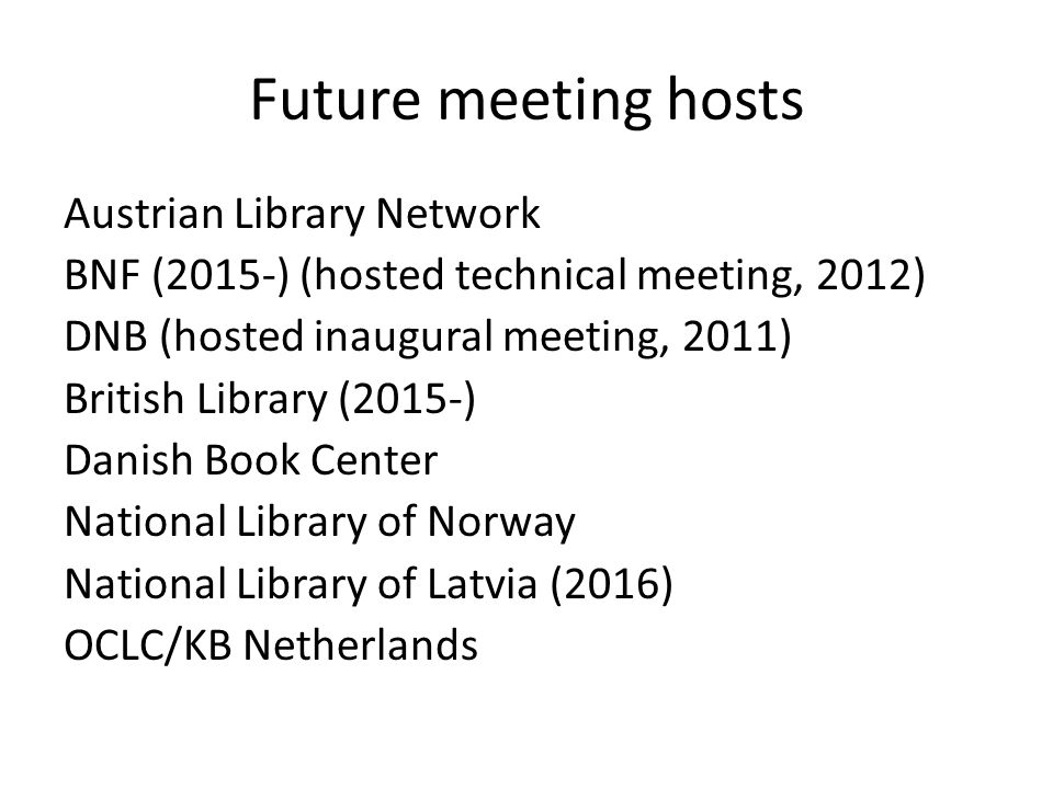 Future meeting hosts Austrian Library Network BNF (2015-) (hosted technical meeting, 2012) DNB (hosted inaugural meeting, 2011) British Library (2015-) Danish Book Center National Library of Norway National Library of Latvia (2016) OCLC/KB Netherlands