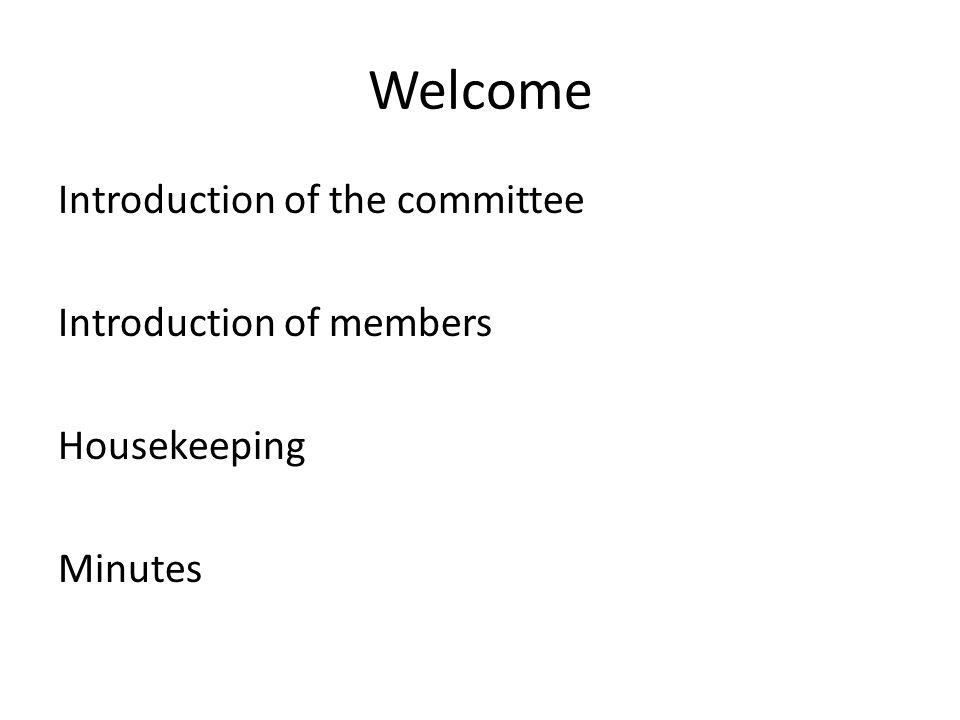 Welcome Introduction of the committee Introduction of members Housekeeping Minutes