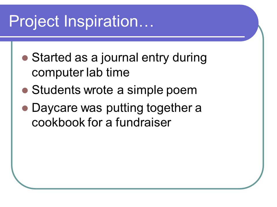 Project Inspiration… Started as a journal entry during computer lab time Students wrote a simple poem Daycare was putting together a cookbook for a fu